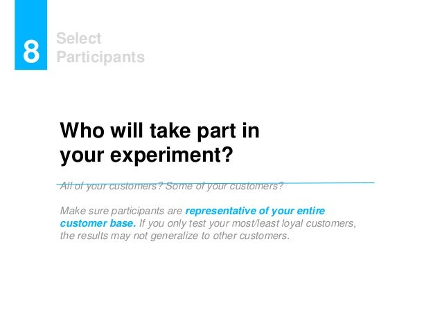 Select Participants8 Who will take part in your experiment? All of your customers? Some of your customers? Make sure parti...