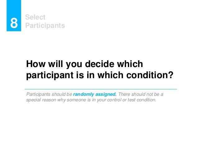 How will you decide which participant is in which condition? Participants should be randomly assigned. There should not be...