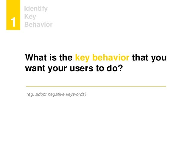 Identify Key Behavior1 What is the key behavior that you want your users to do? (eg. adopt negative keywords)