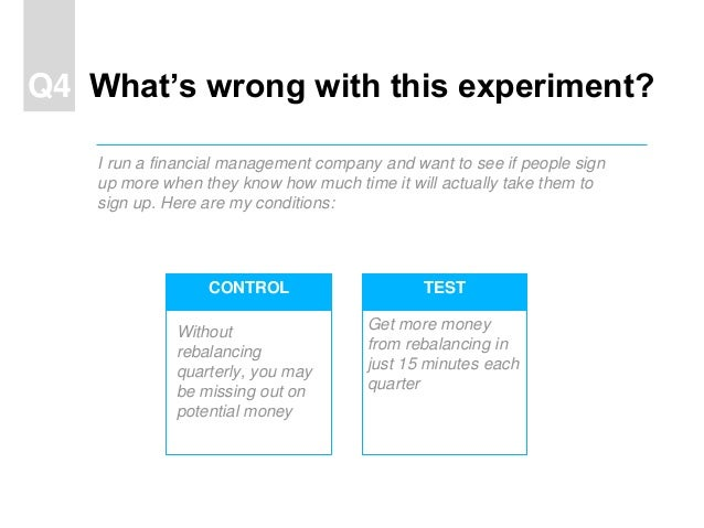 TESTCONTROL What's wrong with this experiment?Q4 I run a financial management company and want to see if people sign up mo...