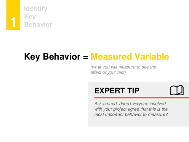 (what you will measure to see the effect of your test) Identify Key Behavior1 EXPERT TIP Ask around, does everyone involve...