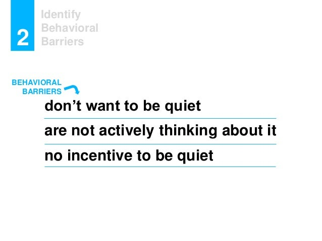 Identify Behavioral Barriers2 don't want to be quiet are not actively thinking about it no incentive to be quiet BEHAVIORA...