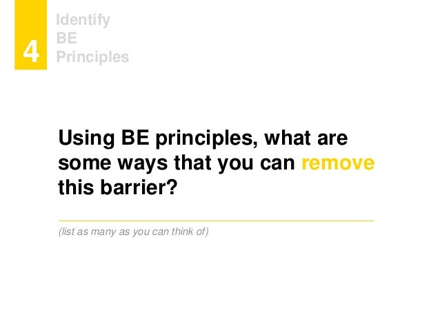 Identify BE Principles4 Using BE principles, what are some ways that you can remove this barrier? (list as many as you can...