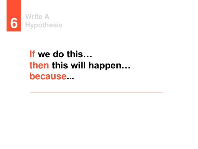 Write A Hypothesis6 If we do this… then this will happen… because...