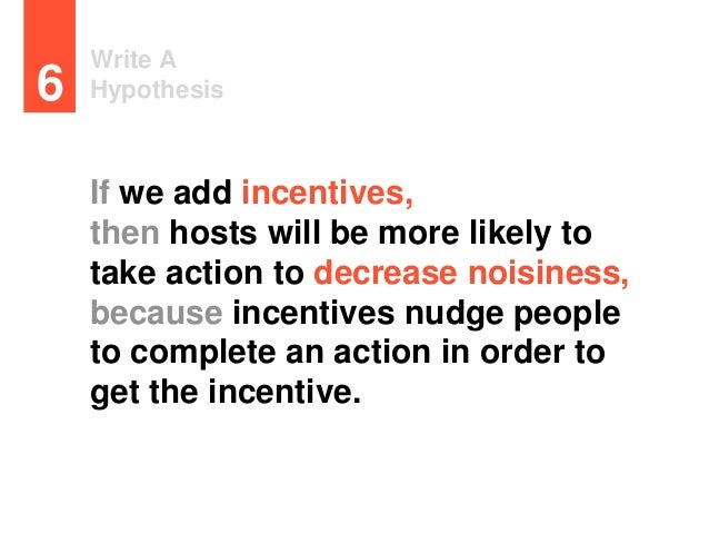 Write A Hypothesis6 If we add incentives, then hosts will be more likely to take action to decrease noisiness, because inc...