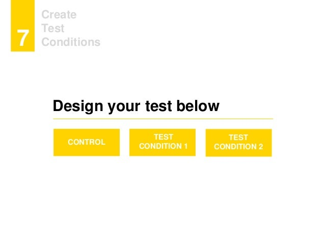 Create Test Conditions7 CONTROL TEST CONDITION 1 TEST CONDITION 2 Design your test below