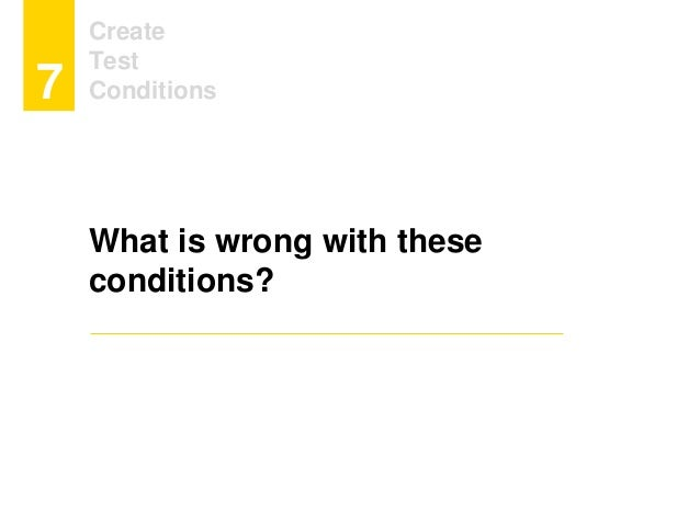 Create Test Conditions7 What is wrong with these conditions?