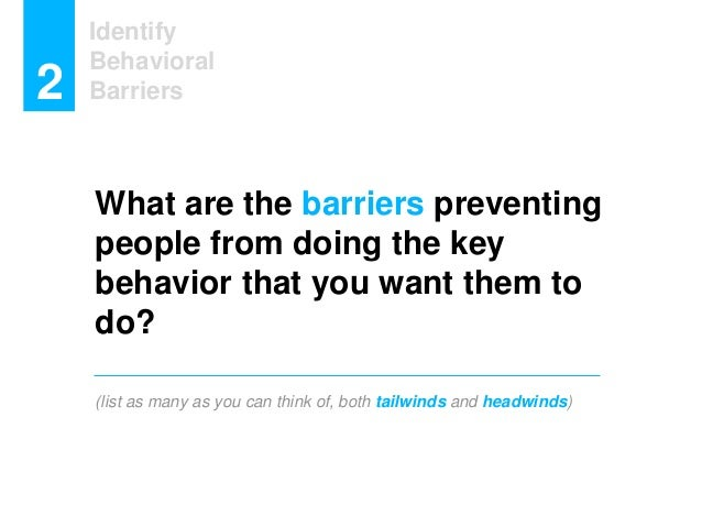 What are the barriers preventing people from doing the key behavior that you want them to do? (list as many as you can thi...