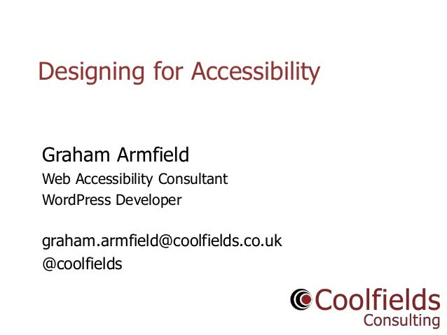 Coolfields Consulting www.coolfields.co.uk @coolfields Designing for Accessibility Graham Armfield Web Accessibility Consu...