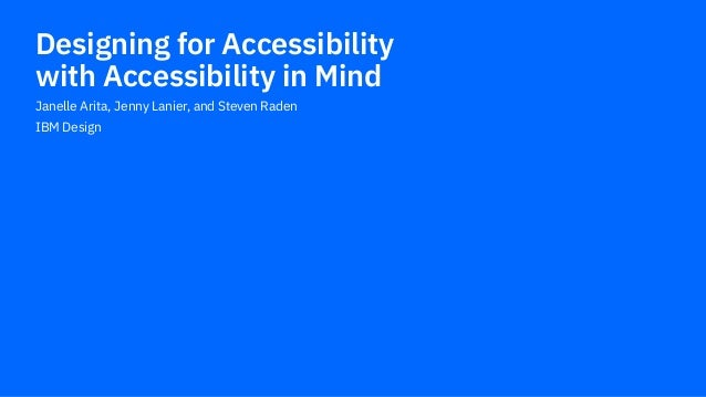 Janelle Arita, Jenny Lanier, and Steven Raden IBM Design Designing for Accessibility