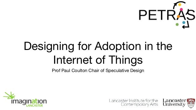 Designing for Adoption in the Internet of Things Prof Paul Coulton Chair of Speculative Design