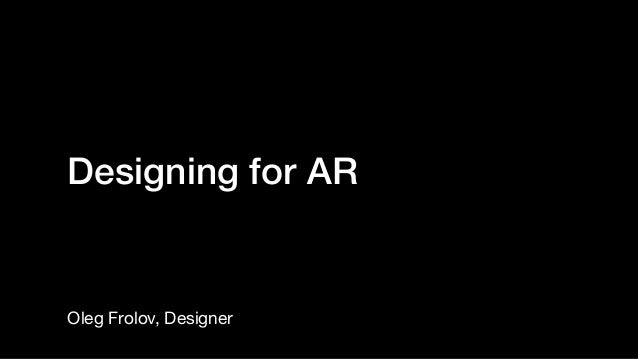 Designing for AR Oleg Frolov, Designer