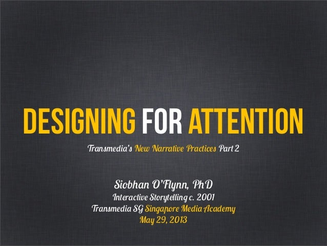 Designing for attentionTransmedia's New Narrative Practices Part 2Siobhan O'Flynn, PhDInteractive Storytelling c. 2001Tran...