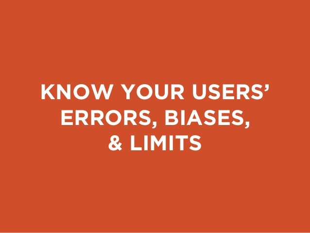 KNOW YOUR USERS' ERRORS, BIASES, & LIMITS