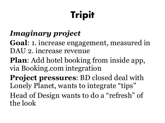 Tripit Imaginary project Goal: 1. increase engagement, measured in DAU 2. increase revenue Plan: Add hotel booking from in...