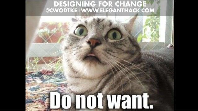 DESIGNING FOR CHANGE @CWODTKE | WWW.ELEGANTHACK.COM