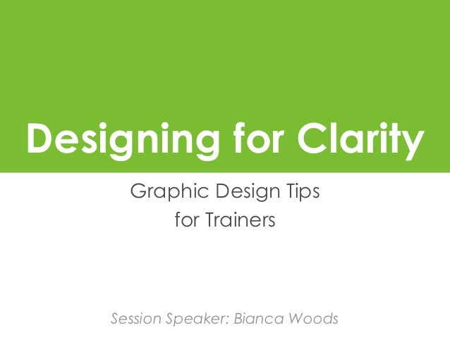 Designing for Clarity Graphic Design Tips for Trainers Session Speaker: Bianca Woods