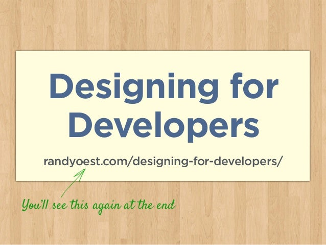 Designing for Developers randyoest.com/designing-for-developers/ You'll see this again at the end