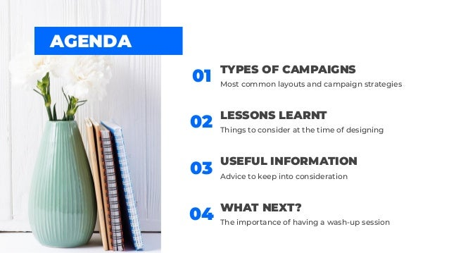AGENDA LESSONS LEARNT 02 Things to consider at the time of designing 01 TYPES OF CAMPAIGNS Most common layouts and campaig...