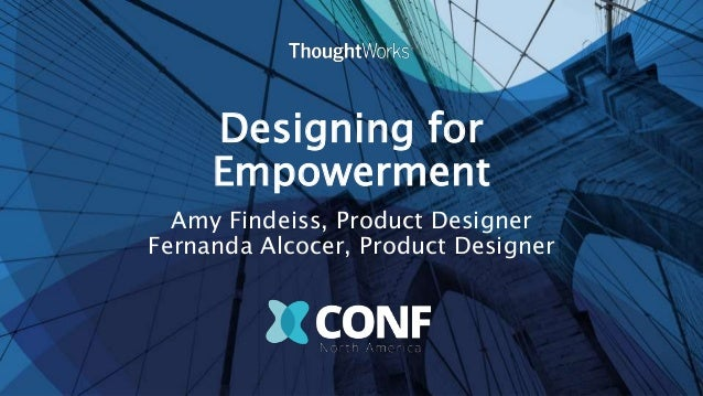 Designing for Empowerment Amy Findeiss, Product Designer Fernanda Alcocer, Product Designer