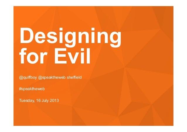 #speaktheweb Designing for Evil @quiffboy @speaktheweb sheffield #speaktheweb Tuesday, 16 July 2013