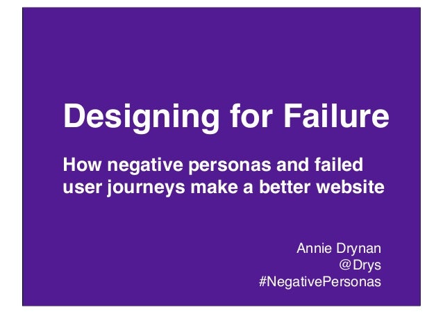Designing for FailureHow negative personas and faileduser journeys make a better website                         Annie Dry...