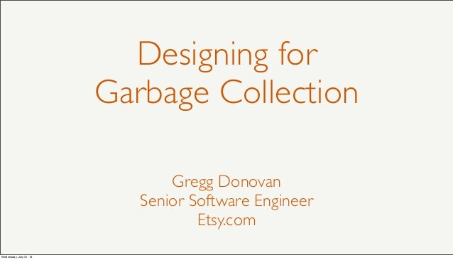 Designing for Garbage Collection Gregg Donovan Senior Software Engineer Etsy.com Wednesday, July 31, 13