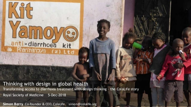 Thinking with design in global health Transforming access to diarrhoea treatment with design thinking – the ColaLife story...