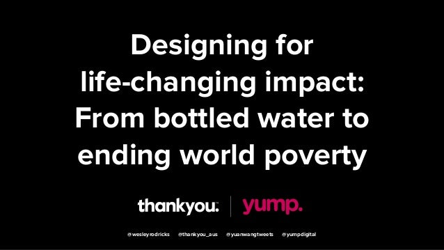 Designing for life-changing impact: From bottled water to ending world poverty @wesleyrodricks @thankyou_aus @yuanwangtwee...