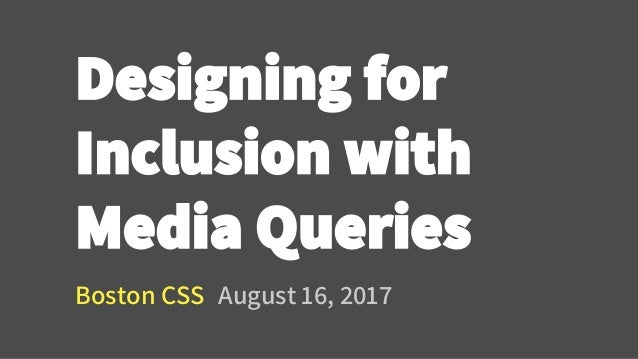 Designing for Inclusion with Media Queries Boston CSS August 16, 2017