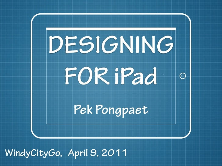 DESIGNING          FOR iPad              Pek PongpaetWindyCityGo, April 9, 2011