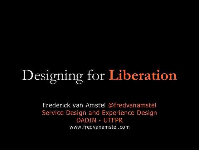 Designing for Liberation Frederick van Amstel @fredvanamstel Service Design and Experience Design DADIN - UTFPR www.fredva...