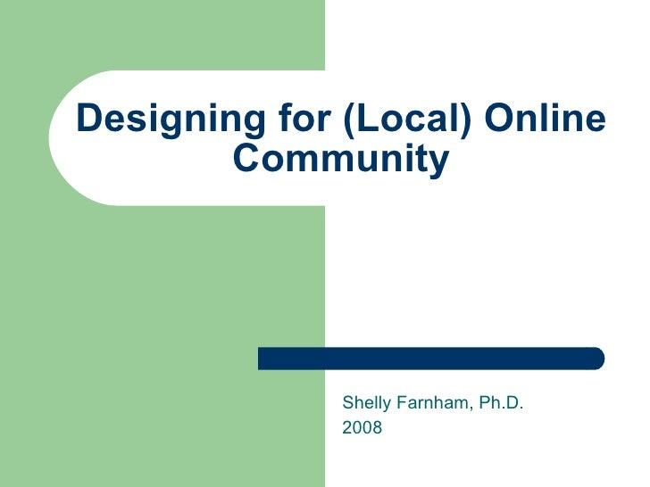 Designing for (Local) Online Community Shelly Farnham, Ph.D. 2008