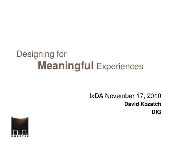 Designing for Meaningful Experiences IxDA November 17, 2010 David Kozatch DIG
