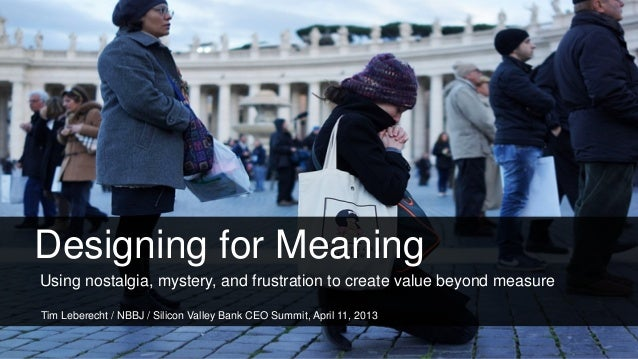 Designing for MeaningUsing nostalgia, mystery, and frustration to create value beyond measureTim Leberecht / NBBJ / Silico...
