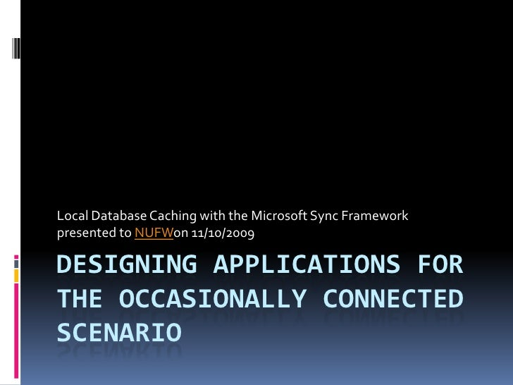 Local Database Caching with the Microsoft Sync Framework presented to NUFWon 11/10/2009  DESIGNING APPLICATIONS FOR THE OC...