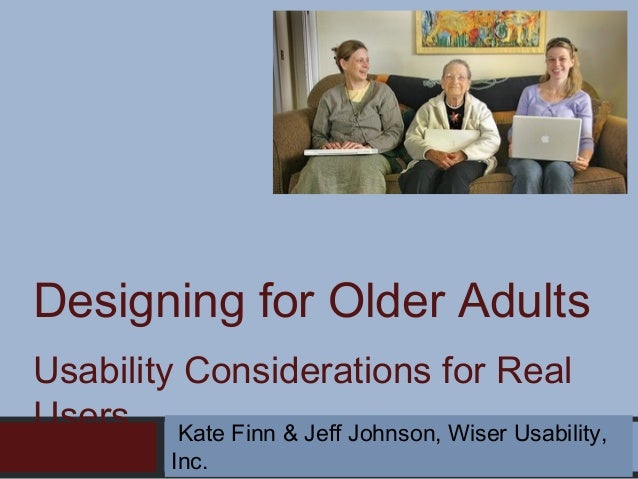 Designing for Older Adults Usability Considerations for Real Users Kate Finn & Jeff Johnson, Wiser Usability, Inc.
