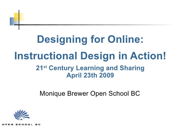 Designing for Online: Instructional Design in Action! 21 st  Century Learning and Sharing April 23th 2009 Monique Brewer O...