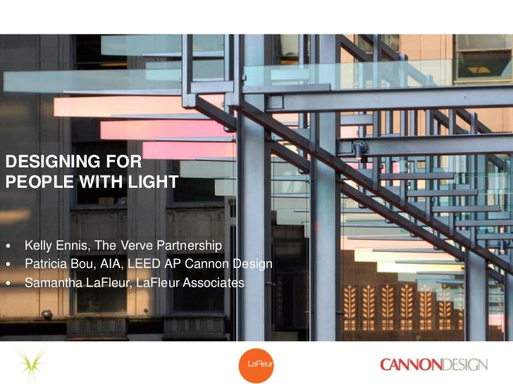 DESIGNING FORPEOPLE WITH LIGHT•   Kelly Ennis, The Verve Partnership•   Patricia Bou, AIA, LEED AP Cannon Design•   Samant...