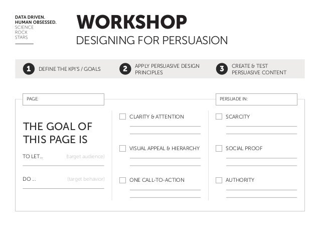 WORKSHOP DESIGNING FOR PERSUASION 1  DEFINE THE KPI'S / GOALS  2  APPLY PERSUASIVE DESIGN PRINCIPLES  PAGE:  3  CREATE & T...
