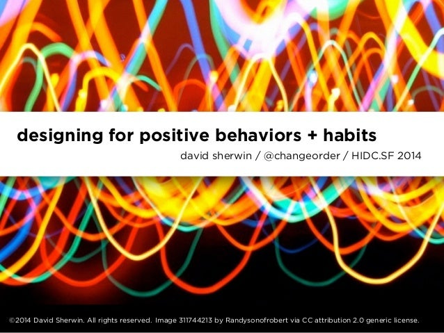 designing for positive behaviors + habits  david sherwin / @changeorder / HIDC.SF 2014  ©2014 David Sherwin. All rights re...