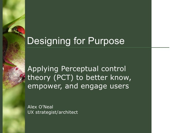 Designing for Purpose Applying Perceptual control theory (PCT) to better know, empower, and engage users Alex O'Neal UX st...