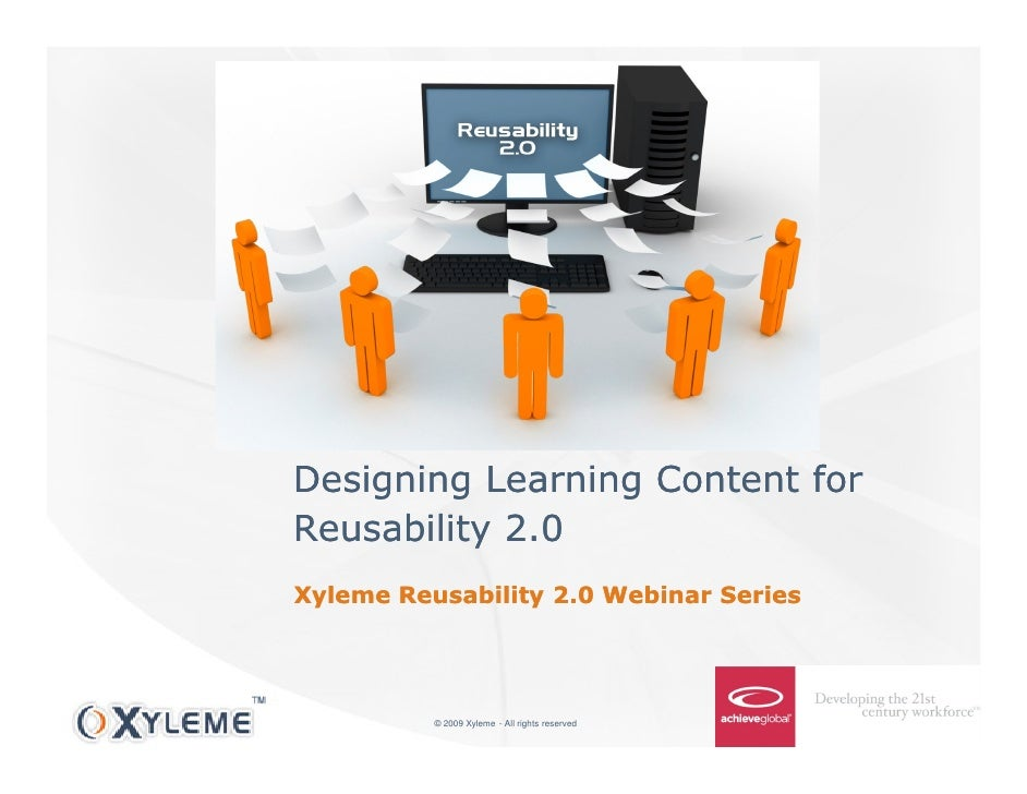 Designing Learning Content for Reusability 2.0 Xyleme Reusability 2.0 Webinar Series               © 2009 Xyleme - All rig...