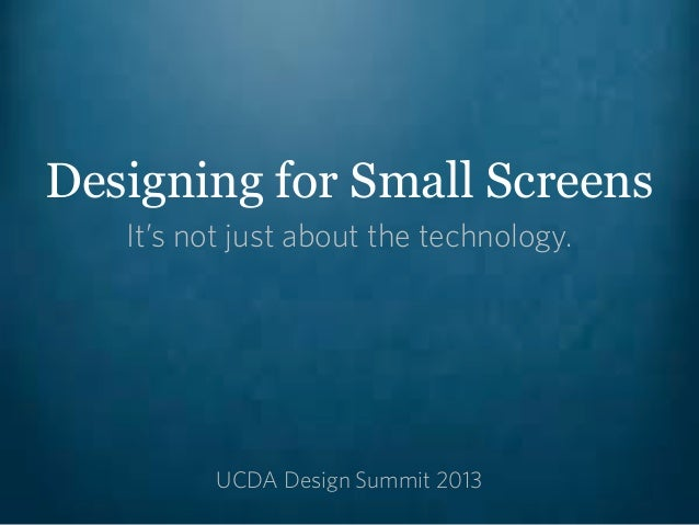 Designing for Small Screens   It's not just about the technology.          UCDA Design Summit 2013