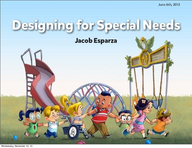 June 6th, 2013  Designing for Special Needs Jacob Esparza  Wednesday, November 13, 13