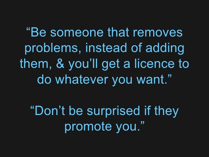 """"""" Be someone that removes problems, instead of adding them, & you'll get a licence to do whatever you want."""" """" Don't be su..."""