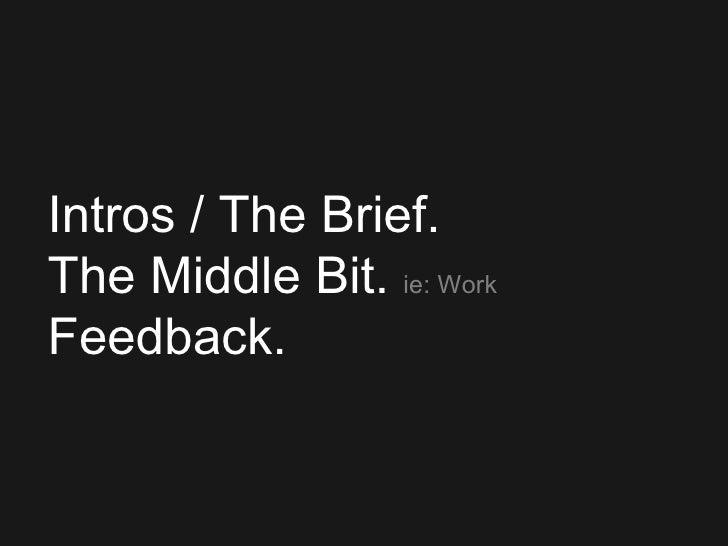 <ul><ul><ul><ul><ul><li>Intros / The Brief. </li></ul></ul></ul></ul></ul><ul><li>The Middle Bit.   ie: Work </li></ul><ul...