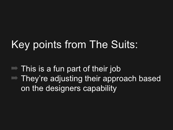 <ul><ul><ul><li>Key points from The Suits: </li></ul></ul></ul><ul><ul><ul><li>This is a fun part of their job </li></ul><...