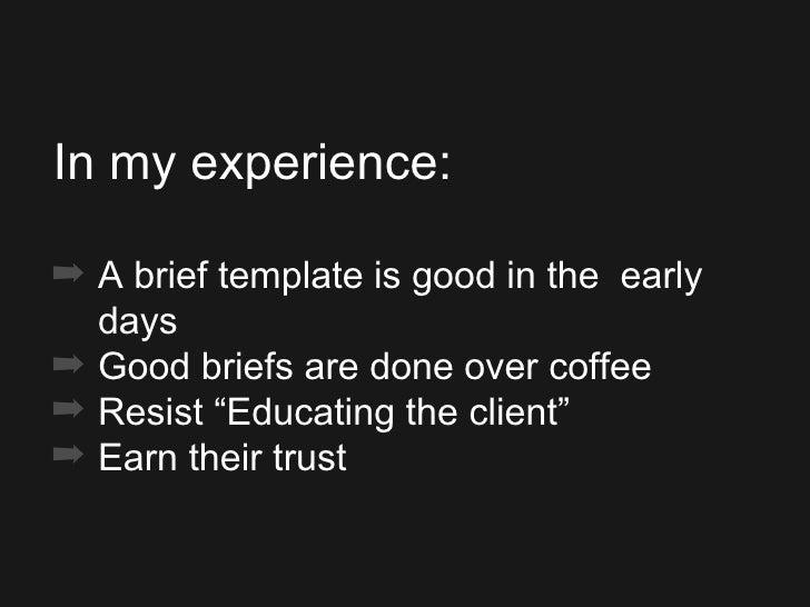 <ul><ul><ul><li>In my experience: </li></ul></ul></ul><ul><ul><ul><li>A brief template is good in the  early days </li></u...