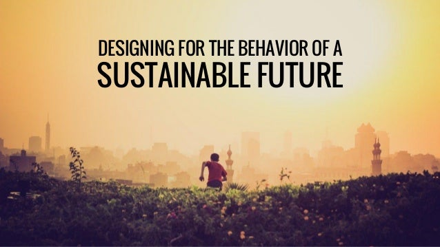 DESIGNING FOR THE BEHAVIOR OF A SUSTAINABLE FUTURE